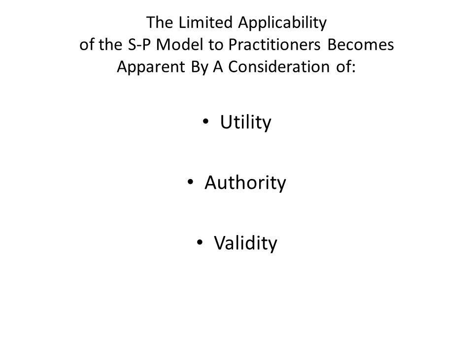 The Limited Applicability of the S-P Model to Practitioners Becomes Apparent By A Consideration of: Utility Authority Validity