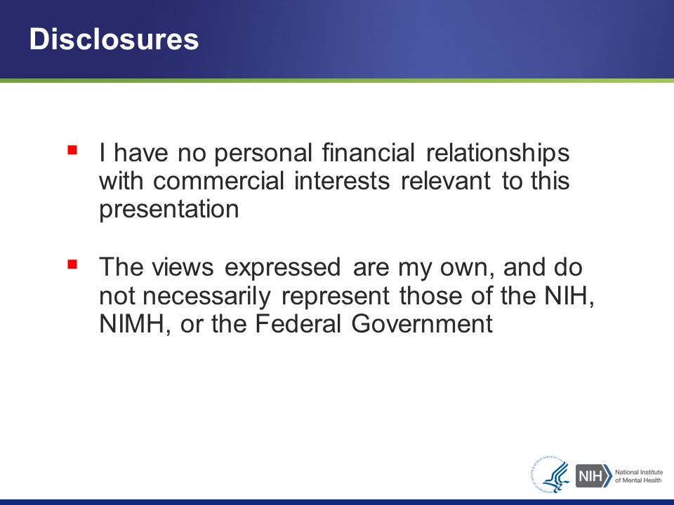  I have no personal financial relationships with commercial interests relevant to this presentation  The views expressed are my own, and do not necessarily represent those of the NIH, NIMH, or the Federal Government Disclosures
