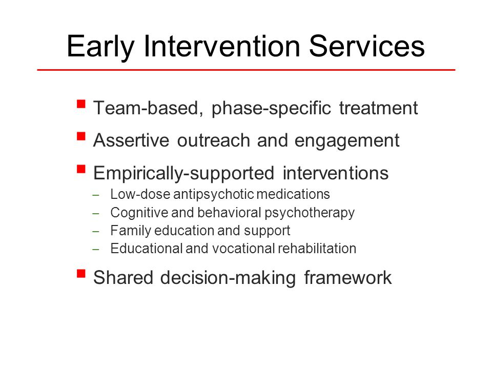 Early Intervention Services  Team-based, phase-specific treatment  Assertive outreach and engagement  Empirically-supported interventions — Low-dose antipsychotic medications — Cognitive and behavioral psychotherapy — Family education and support — Educational and vocational rehabilitation  Shared decision-making framework