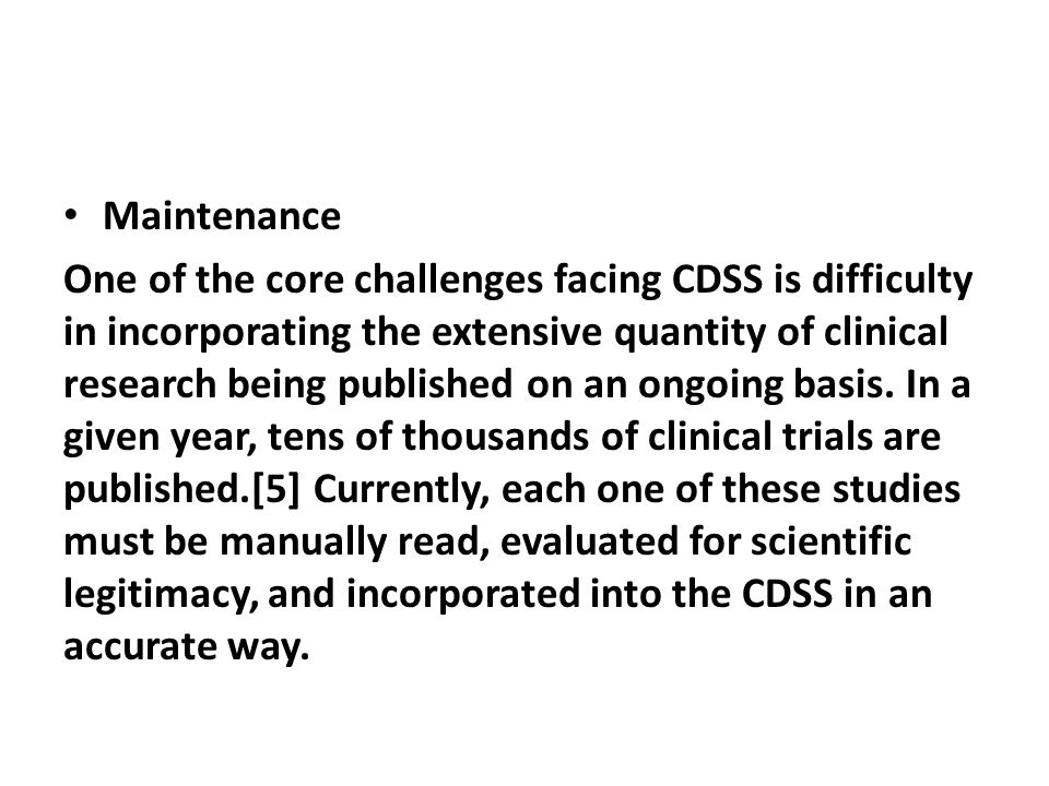 Maintenance One of the core challenges facing CDSS is difficulty in incorporating the extensive quantity of clinical research being published on an on