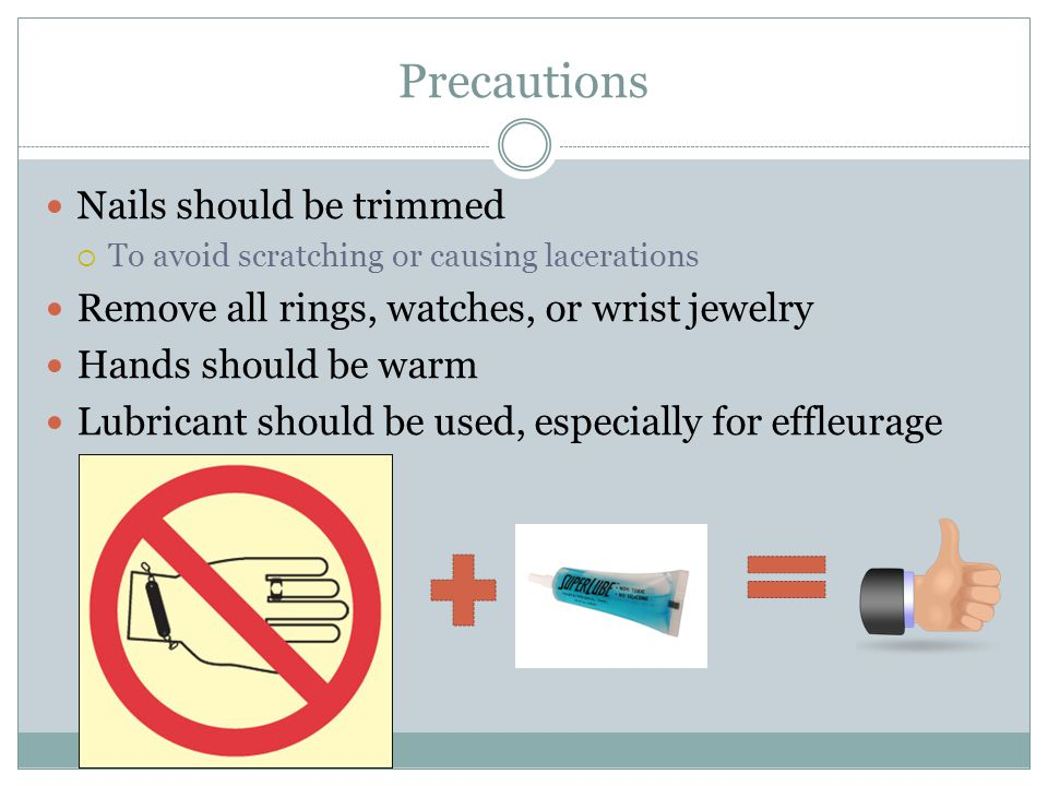 Precautions Nails should be trimmed  To avoid scratching or causing lacerations Remove all rings, watches, or wrist jewelry Hands should be warm Lubr