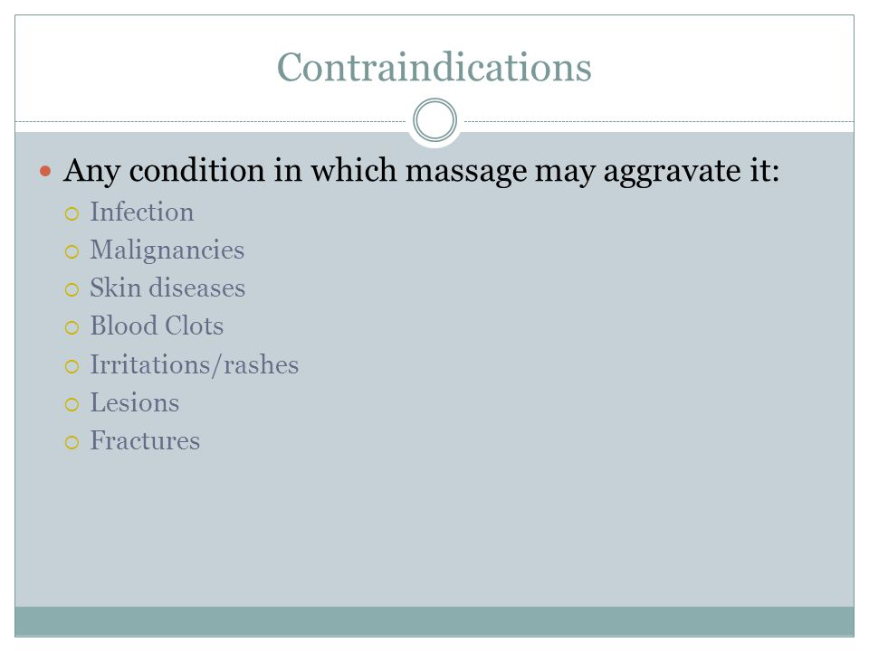 Contraindications Any condition in which massage may aggravate it:  Infection  Malignancies  Skin diseases  Blood Clots  Irritations/rashes  Les