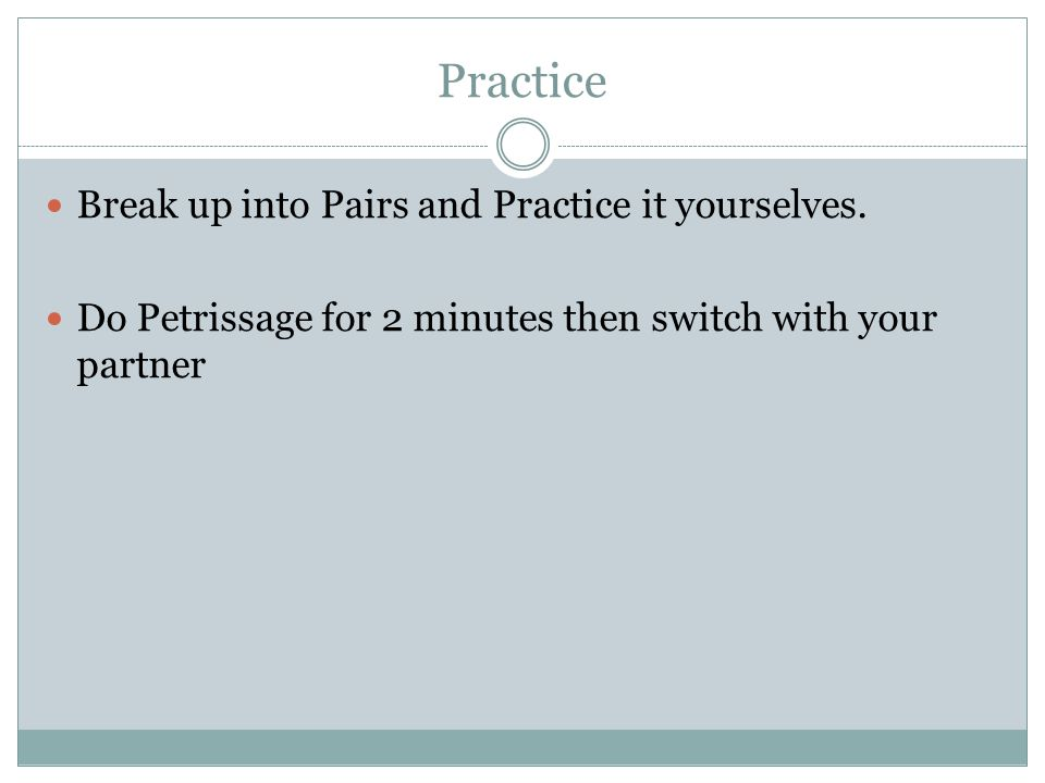 Practice Break up into Pairs and Practice it yourselves. Do Petrissage for 2 minutes then switch with your partner