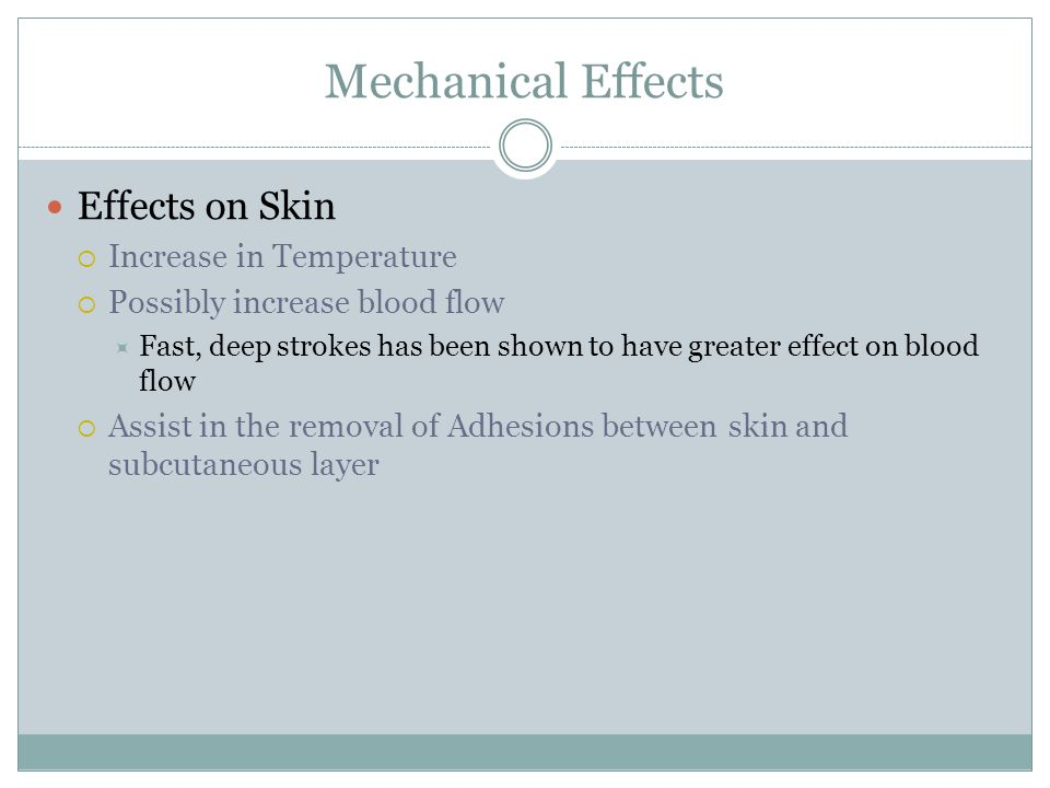 Mechanical Effects Effects on Skin  Increase in Temperature  Possibly increase blood flow  Fast, deep strokes has been shown to have greater effect