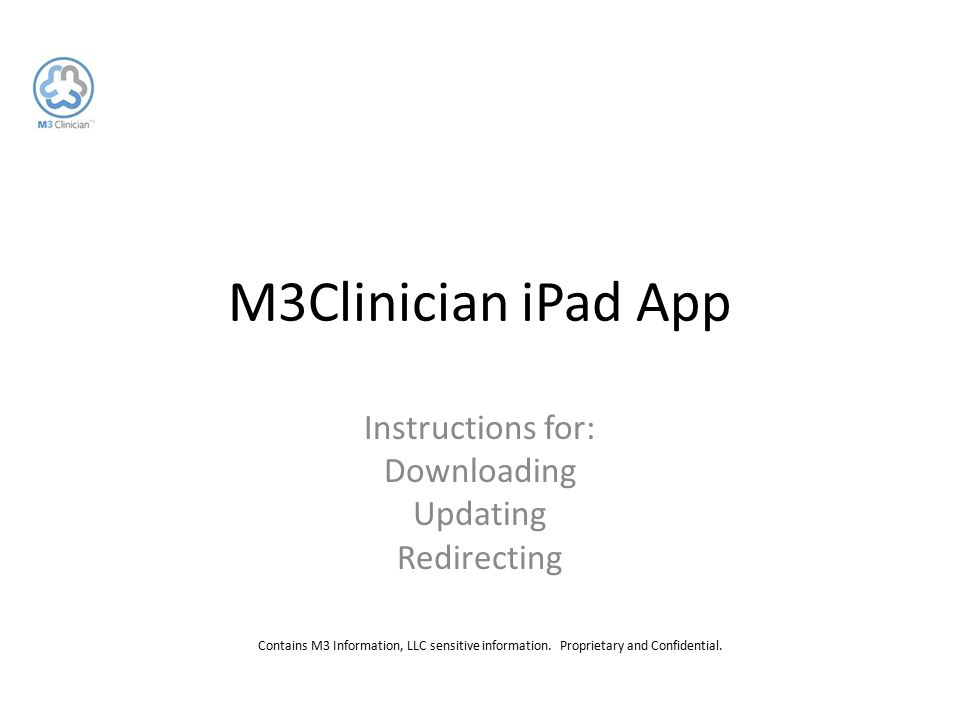 Contains M3 Information, LLC sensitive information. Proprietary and Confidential. M3Clinician iPad App Instructions for: Downloading Updating Redirect