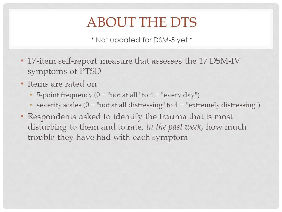 ABOUT THE DTS 17-item self-report measure that assesses the 17 DSM-IV symptoms of PTSD Items are rated on 5-point frequency (0 = not at all to 4 = every day ) severity scales (0 = not at all distressing to 4 = extremely distressing ) Respondents asked to identify the trauma that is most disturbing to them and to rate, in the past week, how much trouble they have had with each symptom * Not updated for DSM-5 yet *