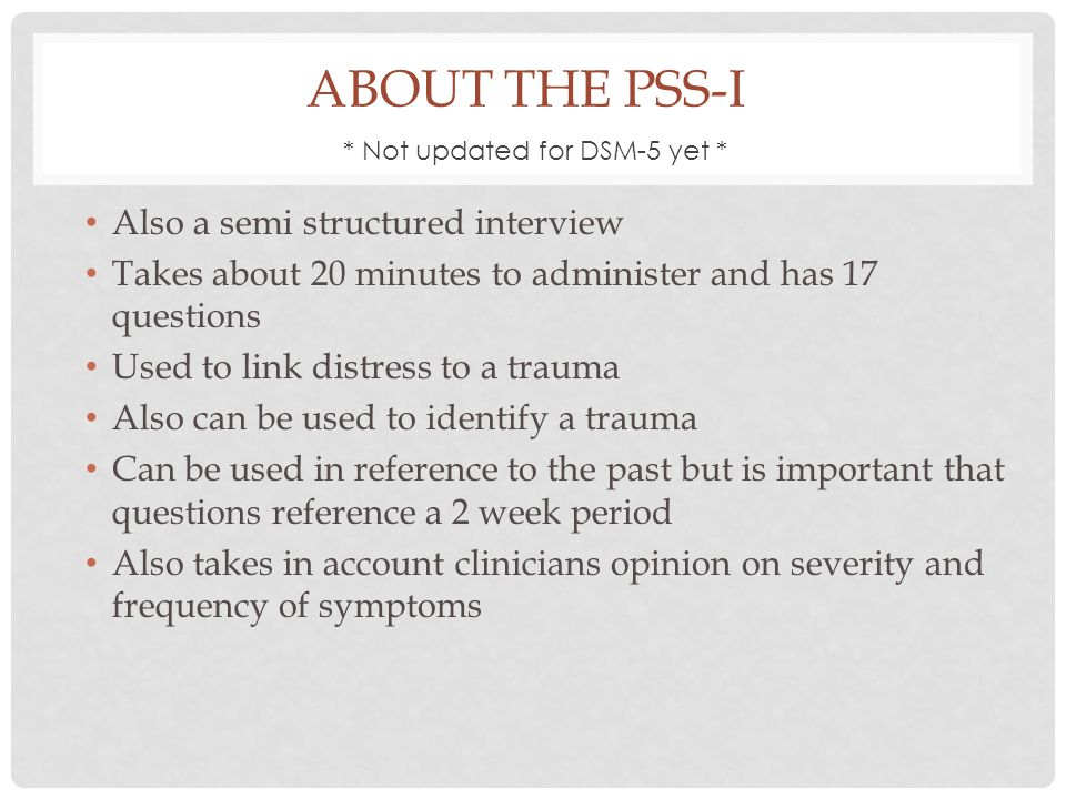 ABOUT THE PSS-I Also a semi structured interview Takes about 20 minutes to administer and has 17 questions Used to link distress to a trauma Also can