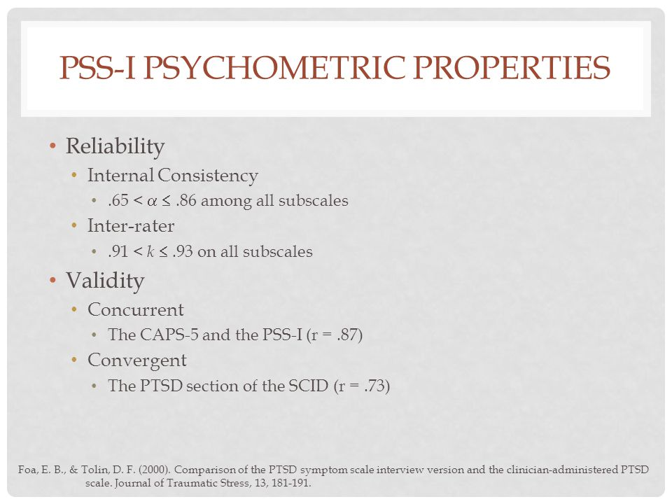 PSS-I PSYCHOMETRIC PROPERTIES Reliability Internal Consistency.65 <  .86 among all subscales Inter-rater.91 < k .93 on all subscales Validity Concurrent The CAPS-5 and the PSS-I (r =.87) Convergent The PTSD section of the SCID (r =.73) Foa, E.