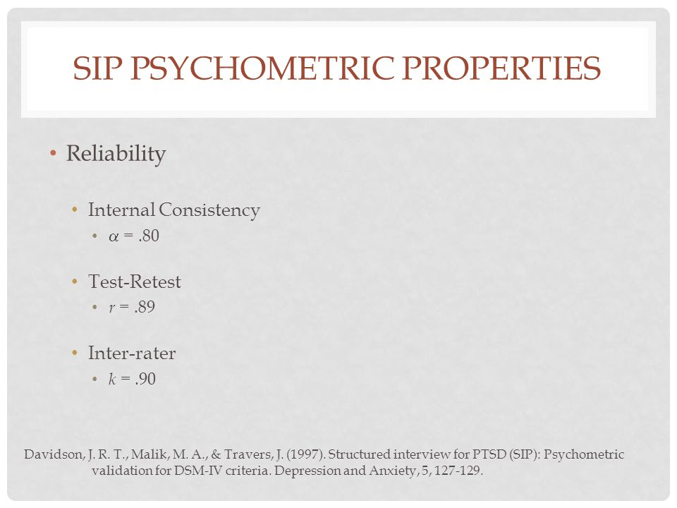 SIP PSYCHOMETRIC PROPERTIES Reliability Internal Consistency  =.80 Test-Retest r =.89 Inter-rater k =.90 Davidson, J.