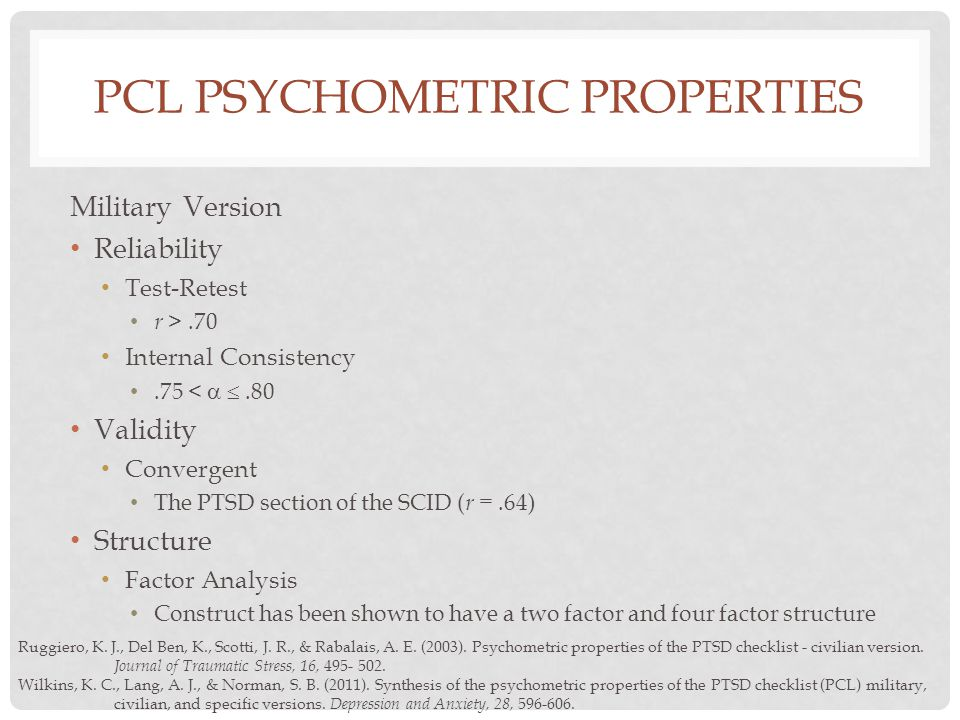 PCL PSYCHOMETRIC PROPERTIES Military Version Reliability Test-Retest r >.70 Internal Consistency.75 <  .80 Validity Convergent The PTSD section of the SCID ( r =.64) Structure Factor Analysis Construct has been shown to have a two factor and four factor structure Ruggiero, K.