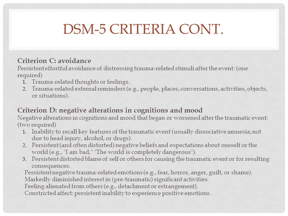 DSM-5 CRITERIA CONT. Criterion C: avoidance Persistent effortful avoidance of distressing trauma-related stimuli after the event: (one required) 1. Tr