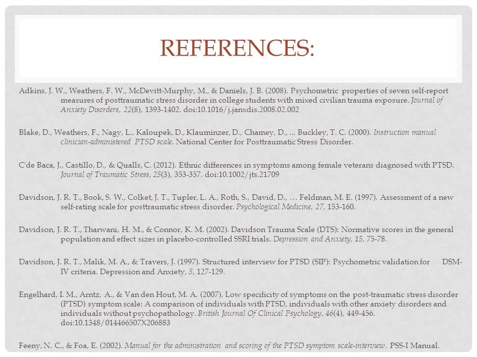 REFERENCES: Adkins, J. W., Weathers, F. W., McDevitt-Murphy, M., & Daniels, J. B. (2008). Psychometric properties of seven self-report measures of pos