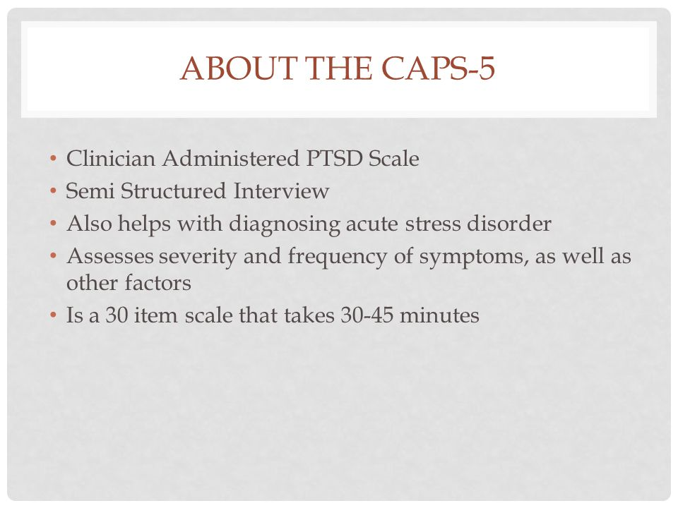 ABOUT THE CAPS-5 Clinician Administered PTSD Scale Semi Structured Interview Also helps with diagnosing acute stress disorder Assesses severity and frequency of symptoms, as well as other factors Is a 30 item scale that takes 30-45 minutes
