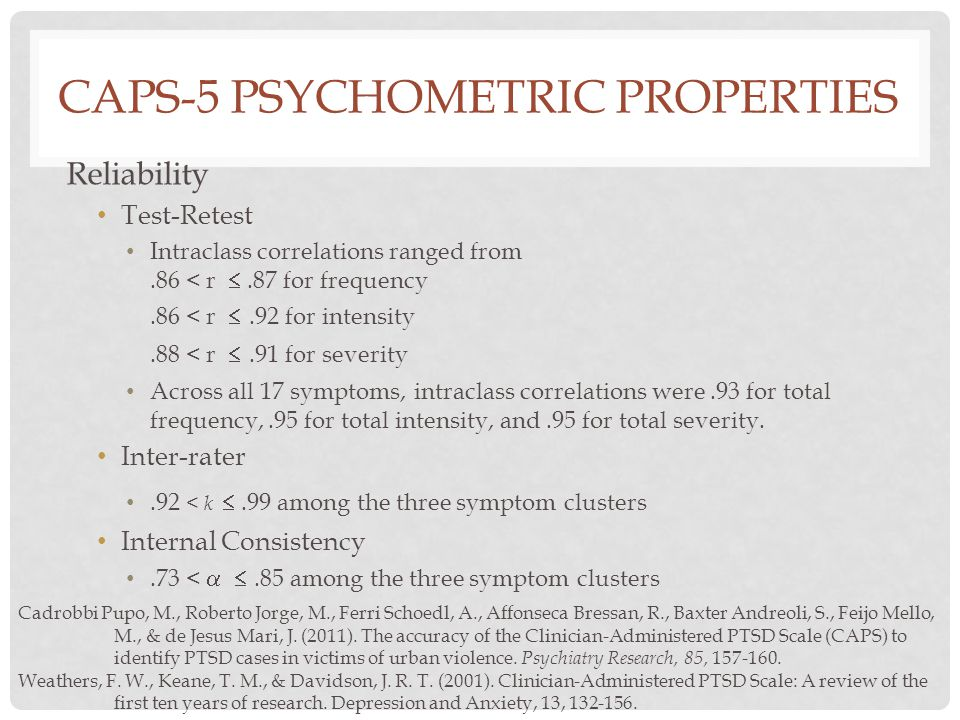 CAPS-5 PSYCHOMETRIC PROPERTIES Reliability Test-Retest Intraclass correlations ranged from.86 < r .87 for frequency.86 < r .92 for intensity.88 < r .91 for severity Across all 17 symptoms, intraclass correlations were.93 for total frequency,.95 for total intensity, and.95 for total severity.