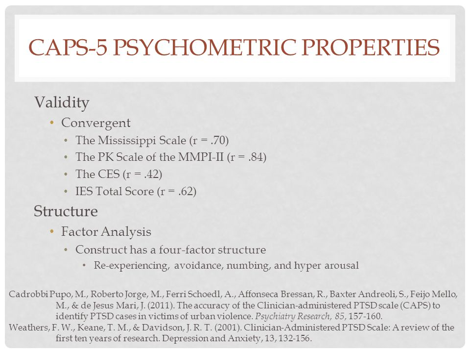 CAPS-5 PSYCHOMETRIC PROPERTIES Validity Convergent The Mississippi Scale (r =.70) The PK Scale of the MMPI-II (r =.84) The CES (r =.42) IES Total Score (r =.62) Structure Factor Analysis Construct has a four-factor structure Re-experiencing, avoidance, numbing, and hyper arousal Cadrobbi Pupo, M., Roberto Jorge, M., Ferri Schoedl, A., Affonseca Bressan, R., Baxter Andreoli, S., Feijo Mello, M., & de Jesus Mari, J.