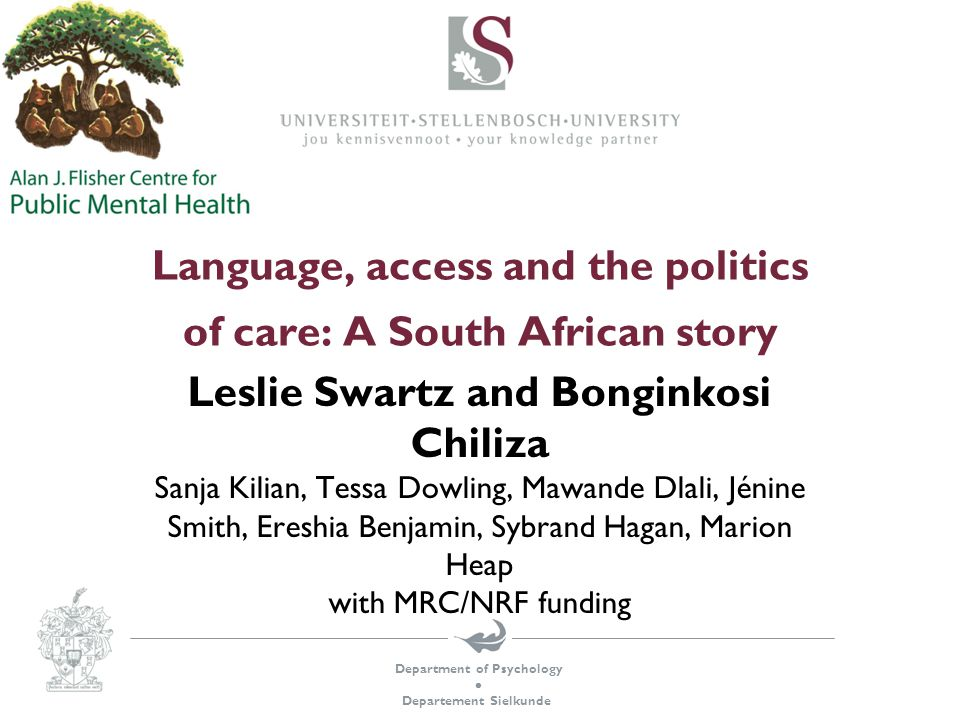 Department of Psychology  Departement Sielkunde Language, access and the politics of care: A South African story Leslie Swartz and Bonginkosi Chiliza Sanja Kilian, Tessa Dowling, Mawande Dlali, Jénine Smith, Ereshia Benjamin, Sybrand Hagan, Marion Heap with MRC/NRF funding