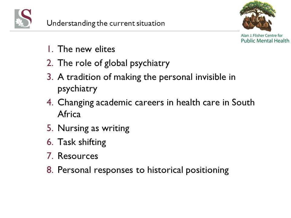 Understanding the current situation 1.The new elites 2.The role of global psychiatry 3.A tradition of making the personal invisible in psychiatry 4.Changing academic careers in health care in South Africa 5.Nursing as writing 6.Task shifting 7.Resources 8.Personal responses to historical positioning