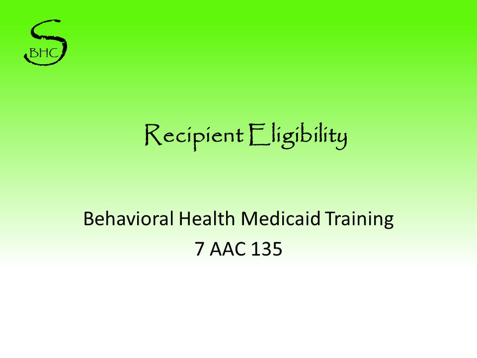 Recipient Eligibility Behavioral Health Medicaid Training 7 AAC 135 S BHC