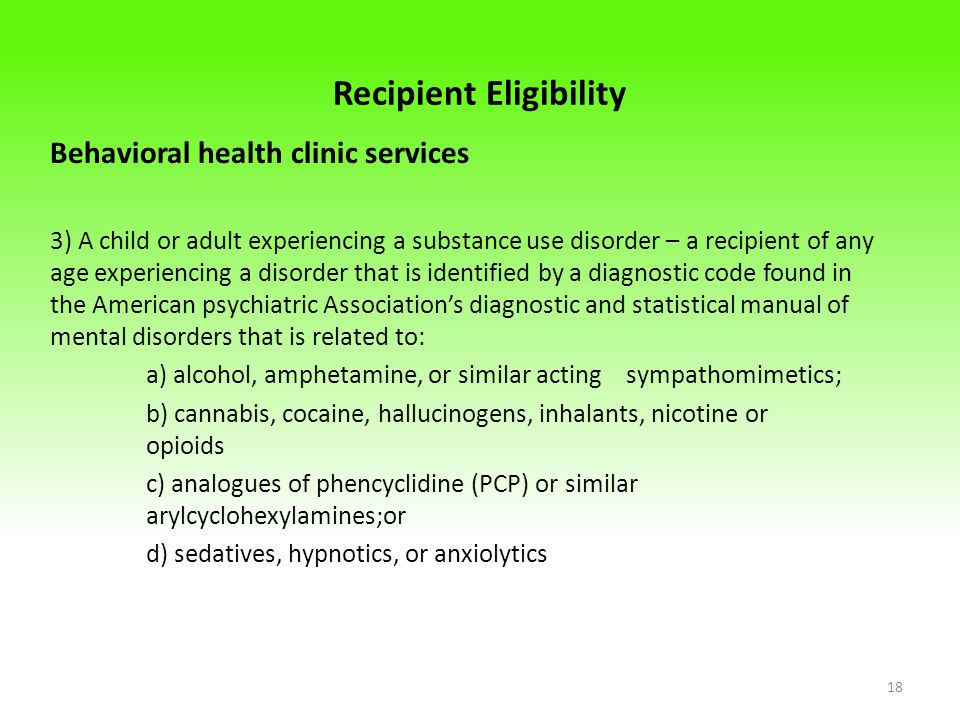 Recipient Eligibility Behavioral health clinic services 3) A child or adult experiencing a substance use disorder – a recipient of any age experiencing a disorder that is identified by a diagnostic code found in the American psychiatric Association's diagnostic and statistical manual of mental disorders that is related to: a) alcohol, amphetamine, or similar acting sympathomimetics; b) cannabis, cocaine, hallucinogens, inhalants, nicotine or opioids c) analogues of phencyclidine (PCP) or similar arylcyclohexylamines;or d) sedatives, hypnotics, or anxiolytics 18
