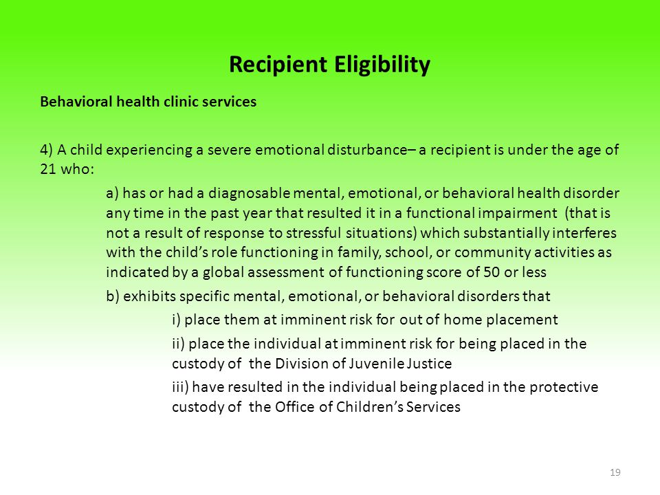 Recipient Eligibility Behavioral health clinic services 4) A child experiencing a severe emotional disturbance– a recipient is under the age of 21 who: a) has or had a diagnosable mental, emotional, or behavioral health disorder any time in the past year that resulted it in a functional impairment (that is not a result of response to stressful situations) which substantially interferes with the child's role functioning in family, school, or community activities as indicated by a global assessment of functioning score of 50 or less b) exhibits specific mental, emotional, or behavioral disorders that i) place them at imminent risk for out of home placement ii) place the individual at imminent risk for being placed in the custody of the Division of Juvenile Justice iii) have resulted in the individual being placed in the protective custody of the Office of Children's Services 19