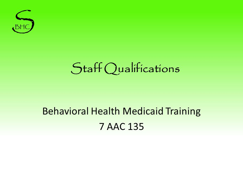 Staff Qualifications Behavioral Health Medicaid Training 7 AAC 135 S BHC