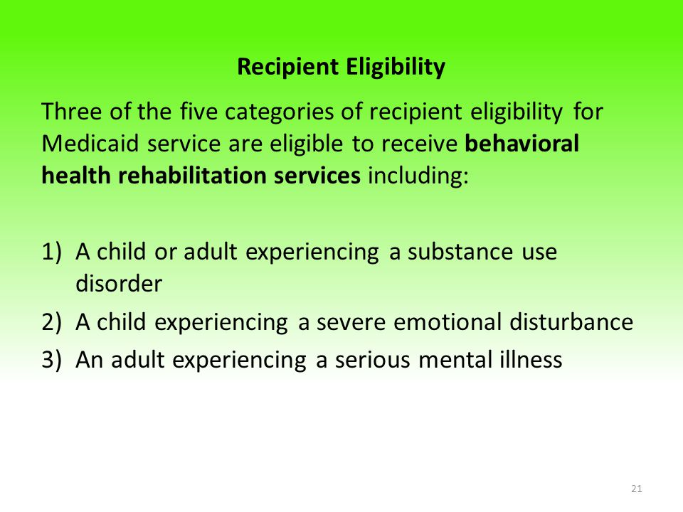 Recipient Eligibility Three of the five categories of recipient eligibility for Medicaid service are eligible to receive behavioral health rehabilitation services including: 1)A child or adult experiencing a substance use disorder 2)A child experiencing a severe emotional disturbance 3)An adult experiencing a serious mental illness 21