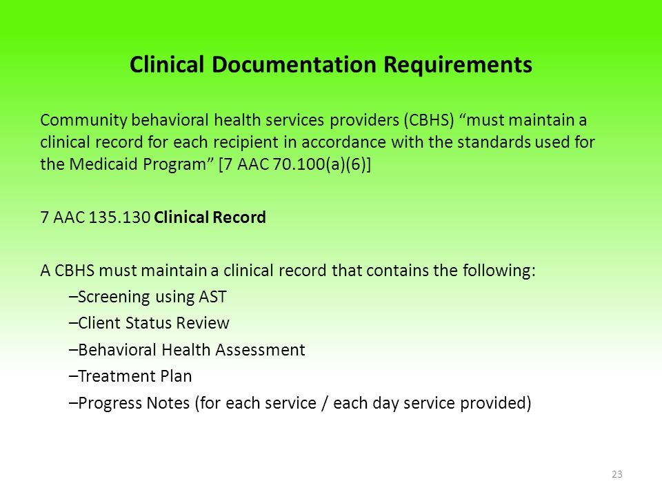 Clinical Documentation Requirements Community behavioral health services providers (CBHS) must maintain a clinical record for each recipient in accordance with the standards used for the Medicaid Program [7 AAC 70.100(a)(6)] 7 AAC 135.130 Clinical Record A CBHS must maintain a clinical record that contains the following: –Screening using AST –Client Status Review –Behavioral Health Assessment –Treatment Plan –Progress Notes (for each service / each day service provided) 23