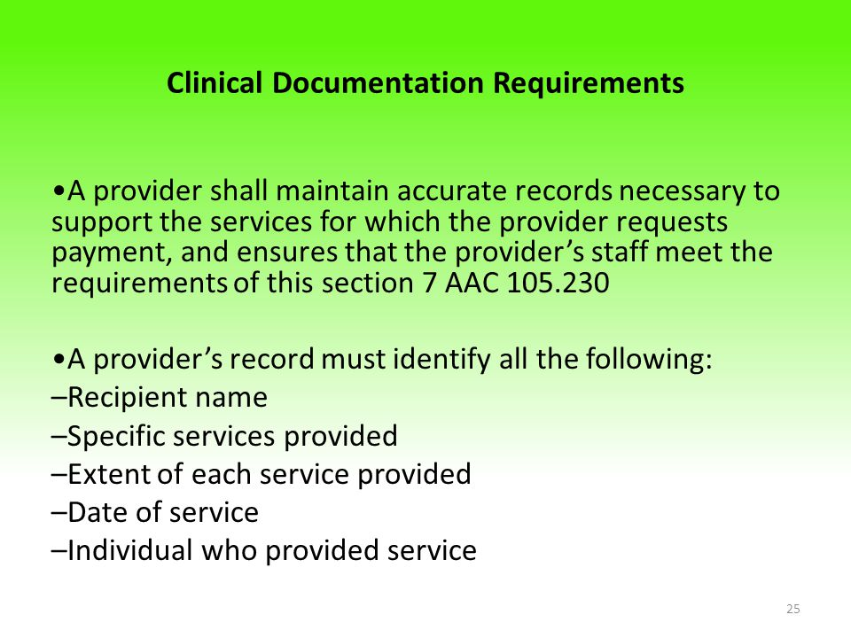 Clinical Documentation Requirements A provider shall maintain accurate records necessary to support the services for which the provider requests payment, and ensures that the provider's staff meet the requirements of this section 7 AAC 105.230 A provider's record must identify all the following: –Recipient name –Specific services provided –Extent of each service provided –Date of service –Individual who provided service 25