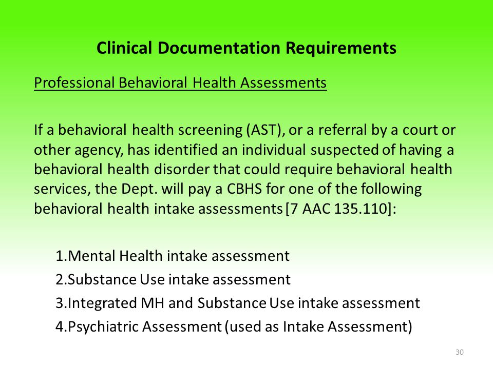 Clinical Documentation Requirements Professional Behavioral Health Assessments If a behavioral health screening (AST), or a referral by a court or other agency, has identified an individual suspected of having a behavioral health disorder that could require behavioral health services, the Dept.