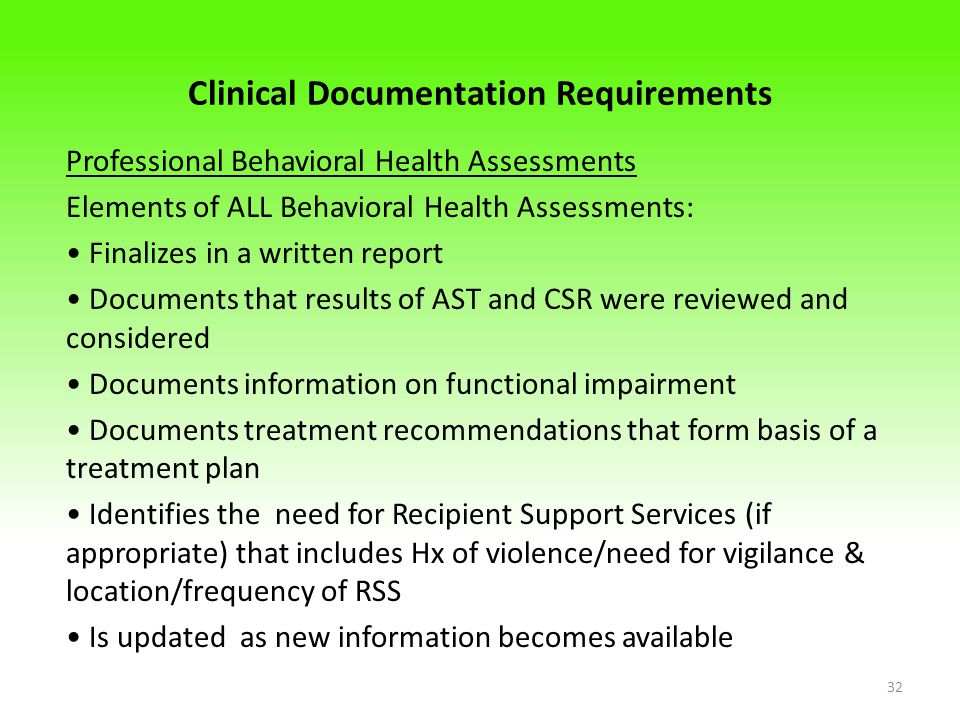 Clinical Documentation Requirements Professional Behavioral Health Assessments Elements of ALL Behavioral Health Assessments: Finalizes in a written report Documents that results of AST and CSR were reviewed and considered Documents information on functional impairment Documents treatment recommendations that form basis of a treatment plan Identifies the need for Recipient Support Services (if appropriate) that includes Hx of violence/need for vigilance & location/frequency of RSS Is updated as new information becomes available 32
