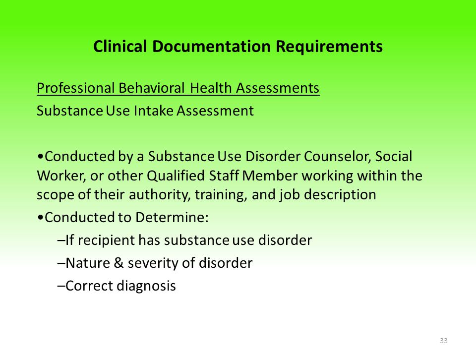 Clinical Documentation Requirements Professional Behavioral Health Assessments Substance Use Intake Assessment Conducted by a Substance Use Disorder Counselor, Social Worker, or other Qualified Staff Member working within the scope of their authority, training, and job description Conducted to Determine: –If recipient has substance use disorder –Nature & severity of disorder –Correct diagnosis 33