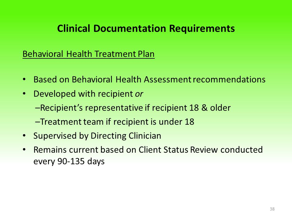 Clinical Documentation Requirements Behavioral Health Treatment Plan Based on Behavioral Health Assessment recommendations Developed with recipient or –Recipient's representative if recipient 18 & older –Treatment team if recipient is under 18 Supervised by Directing Clinician Remains current based on Client Status Review conducted every 90-135 days 38