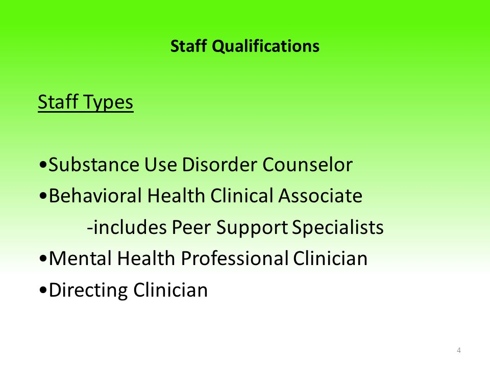 Staff Qualifications Staff Types Substance Use Disorder Counselor Behavioral Health Clinical Associate -includes Peer Support Specialists Mental Health Professional Clinician Directing Clinician 4