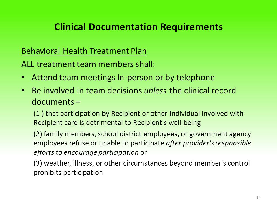 Clinical Documentation Requirements Behavioral Health Treatment Plan ALL treatment team members shall: Attend team meetings In-person or by telephone Be involved in team decisions unless the clinical record documents – (1 ) that participation by Recipient or other Individual involved with Recipient care is detrimental to Recipient s well-being (2) family members, school district employees, or government agency employees refuse or unable to participate after provider s responsible efforts to encourage participation or (3) weather, illness, or other circumstances beyond member s control prohibits participation 42