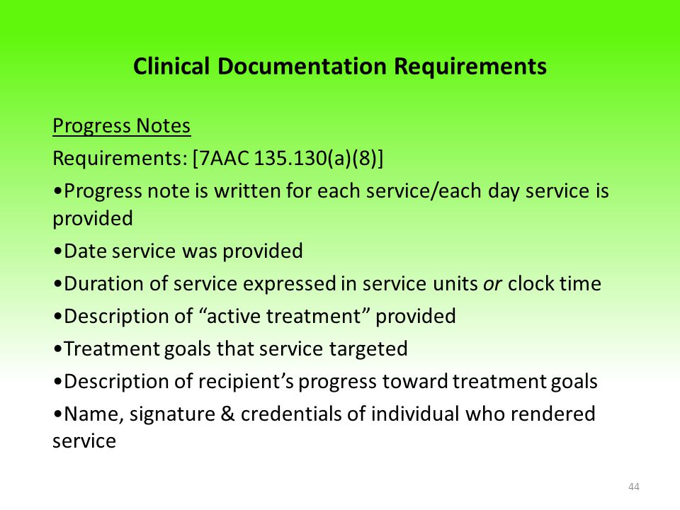Clinical Documentation Requirements Progress Notes Requirements: [7AAC 135.130(a)(8)] Progress note is written for each service/each day service is provided Date service was provided Duration of service expressed in service units or clock time Description of active treatment provided Treatment goals that service targeted Description of recipient's progress toward treatment goals Name, signature & credentials of individual who rendered service 44