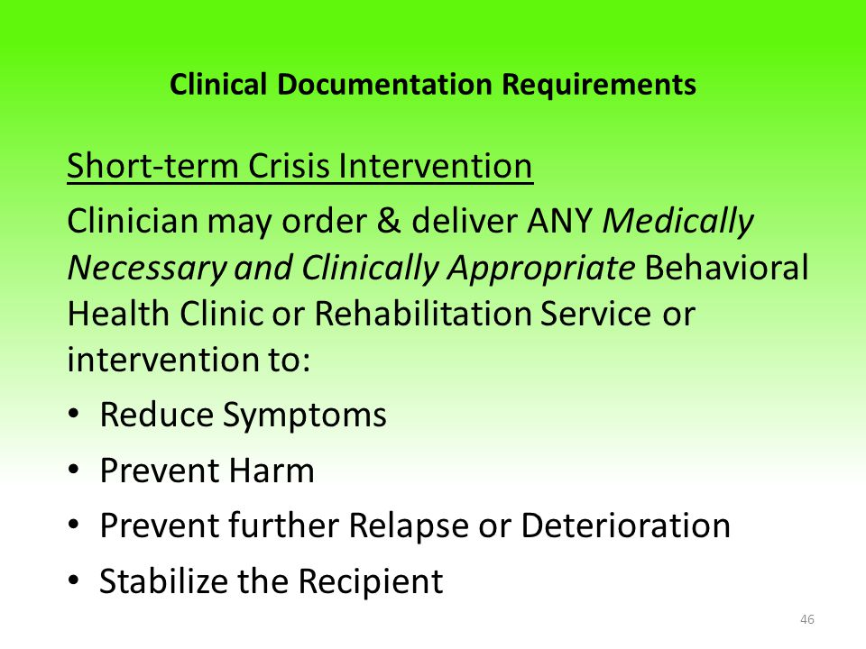 Clinical Documentation Requirements Short-term Crisis Intervention Clinician may order & deliver ANY Medically Necessary and Clinically Appropriate Behavioral Health Clinic or Rehabilitation Service or intervention to: Reduce Symptoms Prevent Harm Prevent further Relapse or Deterioration Stabilize the Recipient 46