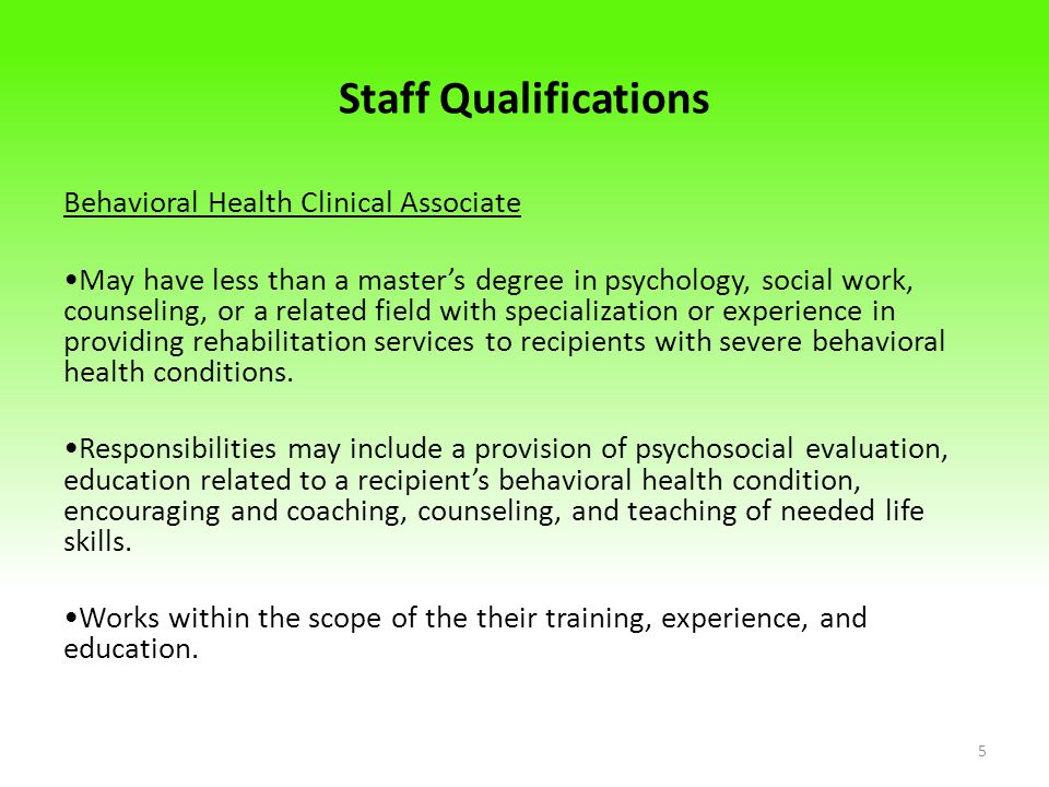 Staff Qualifications Behavioral Health Clinical Associate May have less than a master's degree in psychology, social work, counseling, or a related field with specialization or experience in providing rehabilitation services to recipients with severe behavioral health conditions.