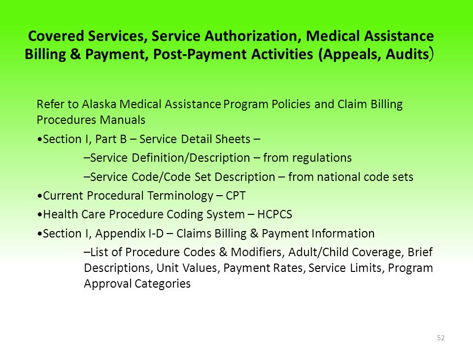 Covered Services, Service Authorization, Medical Assistance Billing & Payment, Post-Payment Activities (Appeals, Audits ) Refer to Alaska Medical Assistance Program Policies and Claim Billing Procedures Manuals Section I, Part B – Service Detail Sheets – –Service Definition/Description – from regulations –Service Code/Code Set Description – from national code sets Current Procedural Terminology – CPT Health Care Procedure Coding System – HCPCS Section I, Appendix I-D – Claims Billing & Payment Information –List of Procedure Codes & Modifiers, Adult/Child Coverage, Brief Descriptions, Unit Values, Payment Rates, Service Limits, Program Approval Categories 52