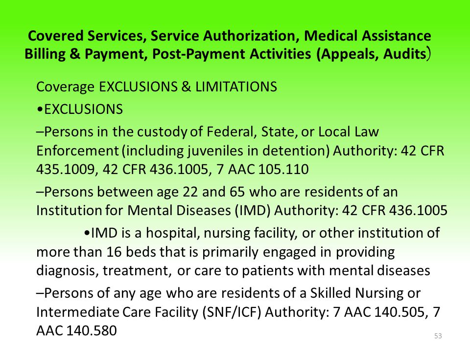 Covered Services, Service Authorization, Medical Assistance Billing & Payment, Post-Payment Activities (Appeals, Audits ) Coverage EXCLUSIONS & LIMITATIONS EXCLUSIONS –Persons in the custody of Federal, State, or Local Law Enforcement (including juveniles in detention) Authority: 42 CFR 435.1009, 42 CFR 436.1005, 7 AAC 105.110 –Persons between age 22 and 65 who are residents of an Institution for Mental Diseases (IMD) Authority: 42 CFR 436.1005 IMD is a hospital, nursing facility, or other institution of more than 16 beds that is primarily engaged in providing diagnosis, treatment, or care to patients with mental diseases –Persons of any age who are residents of a Skilled Nursing or Intermediate Care Facility (SNF/ICF) Authority: 7 AAC 140.505, 7 AAC 140.580 53