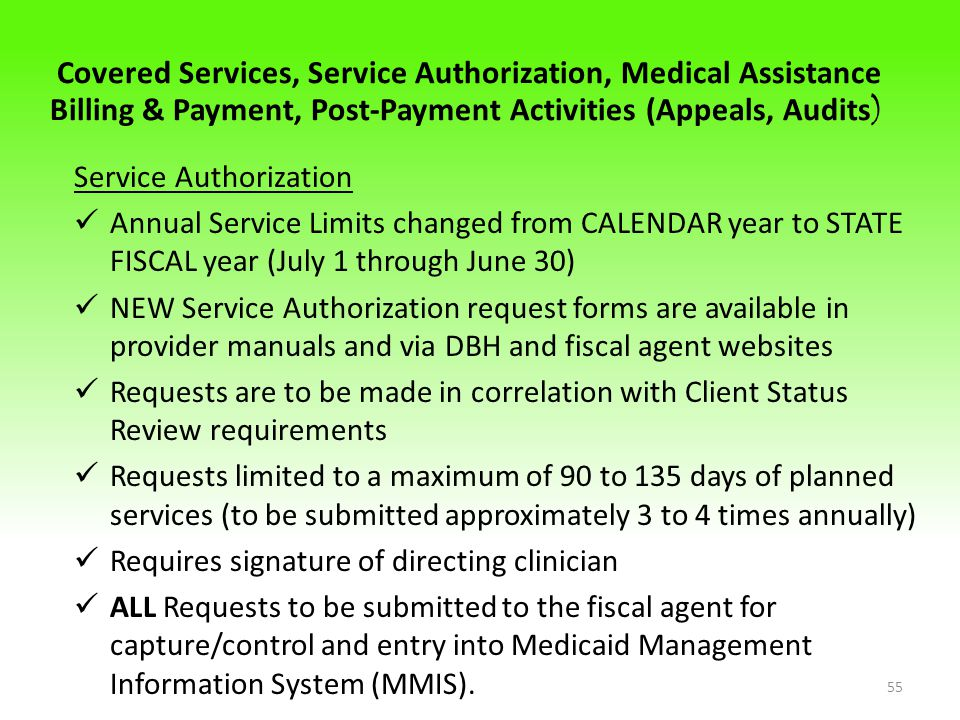 Covered Services, Service Authorization, Medical Assistance Billing & Payment, Post-Payment Activities (Appeals, Audits ) Service Authorization Annual Service Limits changed from CALENDAR year to STATE FISCAL year (July 1 through June 30) NEW Service Authorization request forms are available in provider manuals and via DBH and fiscal agent websites Requests are to be made in correlation with Client Status Review requirements Requests limited to a maximum of 90 to 135 days of planned services (to be submitted approximately 3 to 4 times annually) Requires signature of directing clinician ALL Requests to be submitted to the fiscal agent for capture/control and entry into Medicaid Management Information System (MMIS).