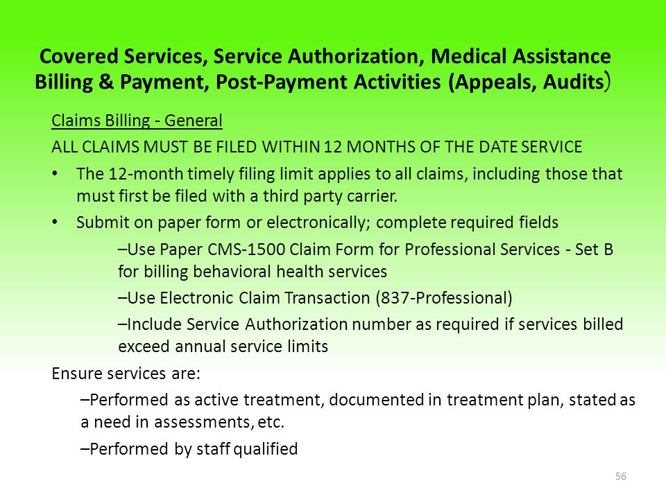 Covered Services, Service Authorization, Medical Assistance Billing & Payment, Post-Payment Activities (Appeals, Audits ) Claims Billing - General ALL CLAIMS MUST BE FILED WITHIN 12 MONTHS OF THE DATE SERVICE The 12-month timely filing limit applies to all claims, including those that must first be filed with a third party carrier.