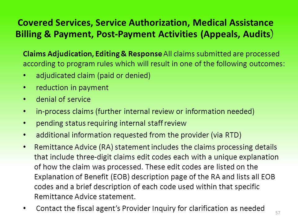 Covered Services, Service Authorization, Medical Assistance Billing & Payment, Post-Payment Activities (Appeals, Audits ) Claims Adjudication, Editing & Response All claims submitted are processed according to program rules which will result in one of the following outcomes: adjudicated claim (paid or denied) reduction in payment denial of service in-process claims (further internal review or information needed) pending status requiring internal staff review additional information requested from the provider (via RTD) Remittance Advice (RA) statement includes the claims processing details that include three-digit claims edit codes each with a unique explanation of how the claim was processed.