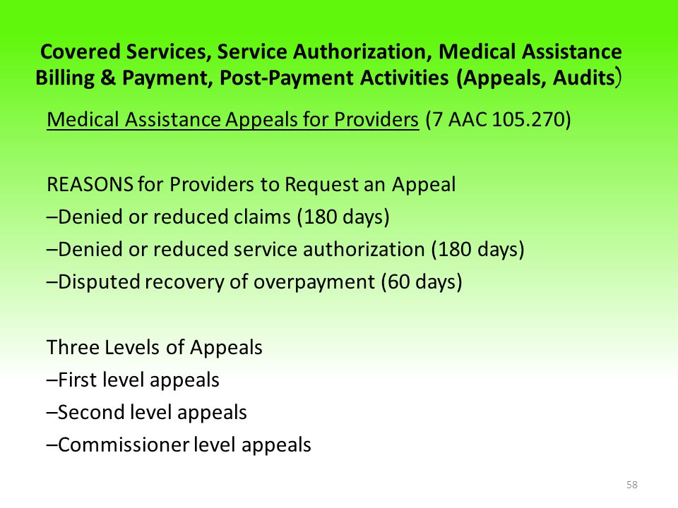 Covered Services, Service Authorization, Medical Assistance Billing & Payment, Post-Payment Activities (Appeals, Audits ) Medical Assistance Appeals for Providers (7 AAC 105.270) REASONS for Providers to Request an Appeal –Denied or reduced claims (180 days) –Denied or reduced service authorization (180 days) –Disputed recovery of overpayment (60 days) Three Levels of Appeals –First level appeals –Second level appeals –Commissioner level appeals 58