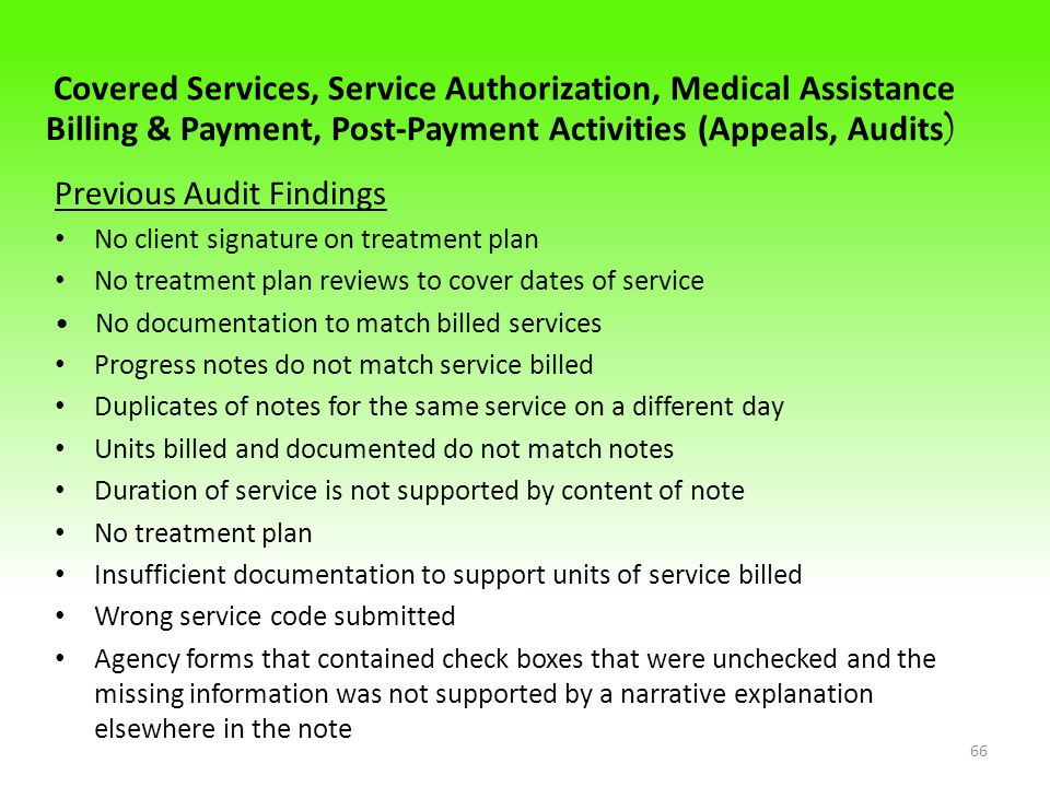 Covered Services, Service Authorization, Medical Assistance Billing & Payment, Post-Payment Activities (Appeals, Audits ) Previous Audit Findings No client signature on treatment plan No treatment plan reviews to cover dates of service No documentation to match billed services Progress notes do not match service billed Duplicates of notes for the same service on a different day Units billed and documented do not match notes Duration of service is not supported by content of note No treatment plan Insufficient documentation to support units of service billed Wrong service code submitted Agency forms that contained check boxes that were unchecked and the missing information was not supported by a narrative explanation elsewhere in the note 66