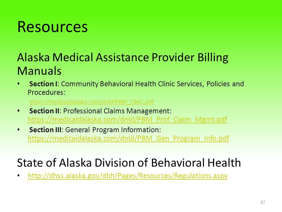 Resources Alaska Medical Assistance Provider Billing Manuals Section I: Community Behavioral Health Clinic Services, Policies and Procedures: https://medicaidalaska.com/dnld/PBM_CBHC.pdf Section II: Professional Claims Management: https://medicaidalaska.com/dnld/PBM_Prof_Claim_Mgmt.pdf https://medicaidalaska.com/dnld/PBM_Prof_Claim_Mgmt.pdf Section III: General Program Information: https://medicaidalaska.com/dnld/PBM_Gen_Program_Info.pdf https://medicaidalaska.com/dnld/PBM_Gen_Program_Info.pdf State of Alaska Division of Behavioral Health http://dhss.alaska.gov/dbh/Pages/Resources/Regulations.aspx 67
