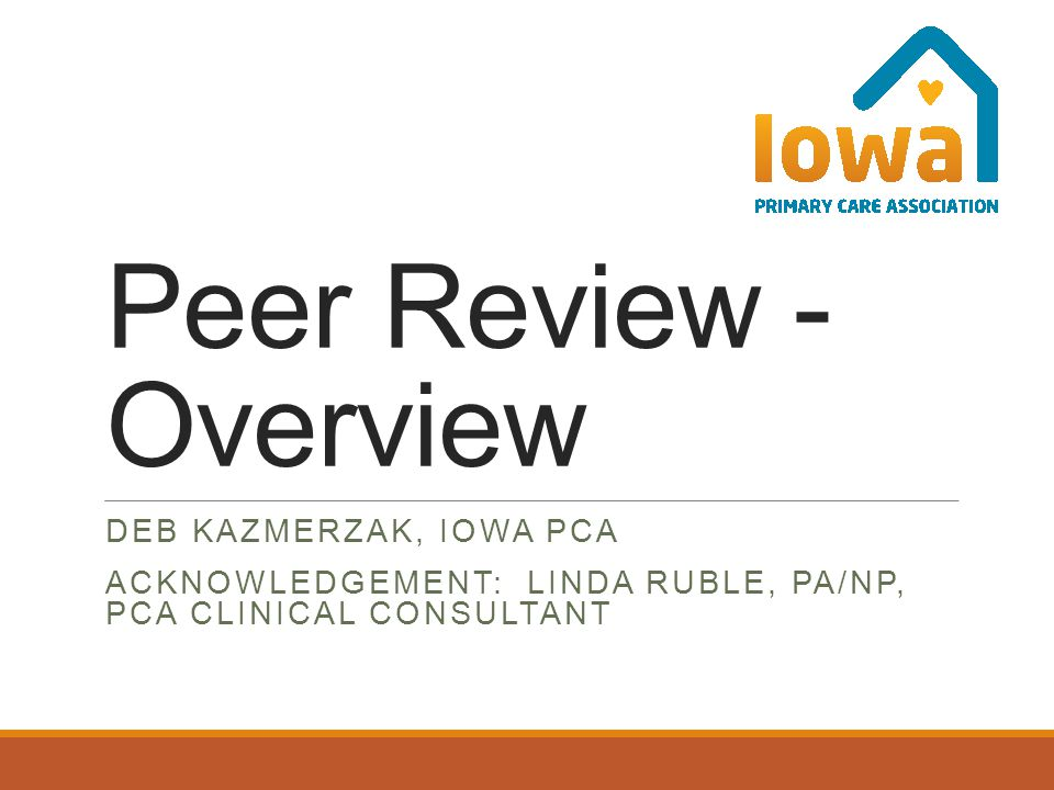 Peer Review - Overview DEB KAZMERZAK, IOWA PCA ACKNOWLEDGEMENT: LINDA RUBLE, PA/NP, PCA CLINICAL CONSULTANT
