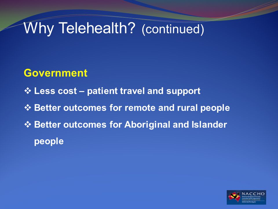 Government  Less cost – patient travel and support  Better outcomes for remote and rural people  Better outcomes for Aboriginal and Islander people Why Telehealth.