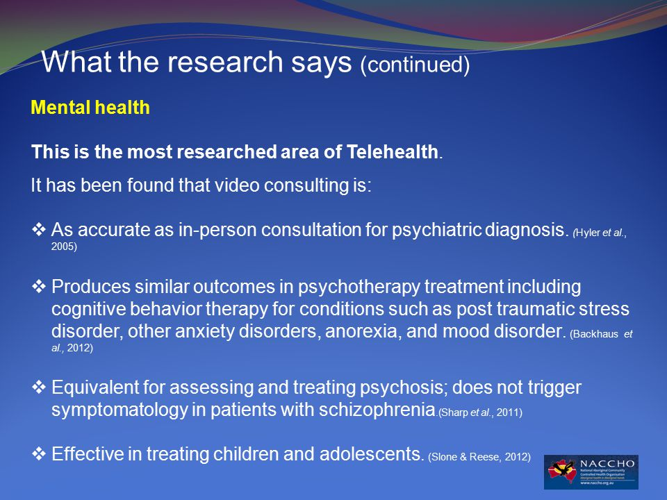 What the research says (continued) Mental health This is the most researched area of Telehealth.