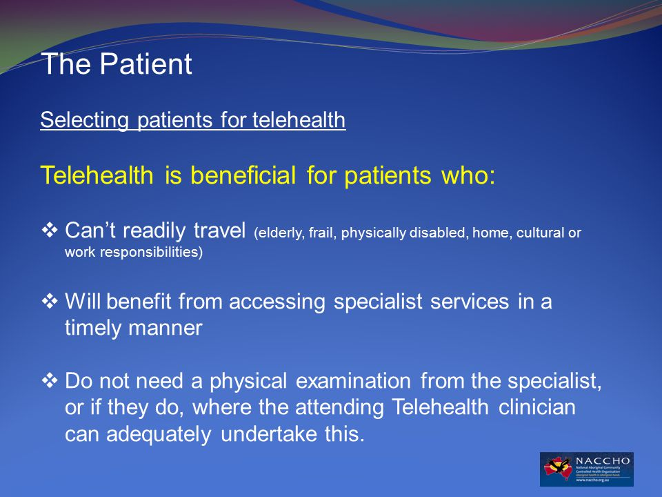 The Patient Selecting patients for telehealth Telehealth is beneficial for patients who:  Can't readily travel (elderly, frail, physically disabled, home, cultural or work responsibilities)  Will benefit from accessing specialist services in a timely manner  Do not need a physical examination from the specialist, or if they do, where the attending Telehealth clinician can adequately undertake this.