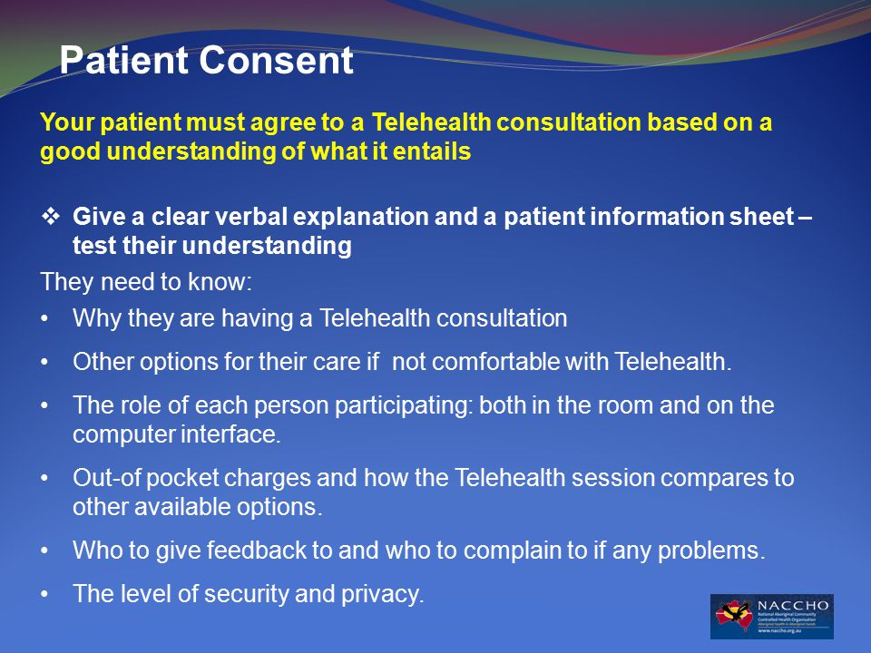 Patient Consent Your patient must agree to a Telehealth consultation based on a good understanding of what it entails  Give a clear verbal explanation and a patient information sheet – test their understanding They need to know: Why they are having a Telehealth consultation Other options for their care if not comfortable with Telehealth.
